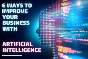 6 Methods to Enhance your Enterprise with Synthetic Intelligence